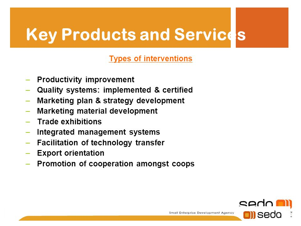Key Products and Services Types of interventions –Productivity improvement –Quality systems: implemented & certified –Marketing plan & strategy development –Marketing material development –Trade exhibitions –Integrated management systems –Facilitation of technology transfer –Export orientation –Promotion of cooperation amongst coops