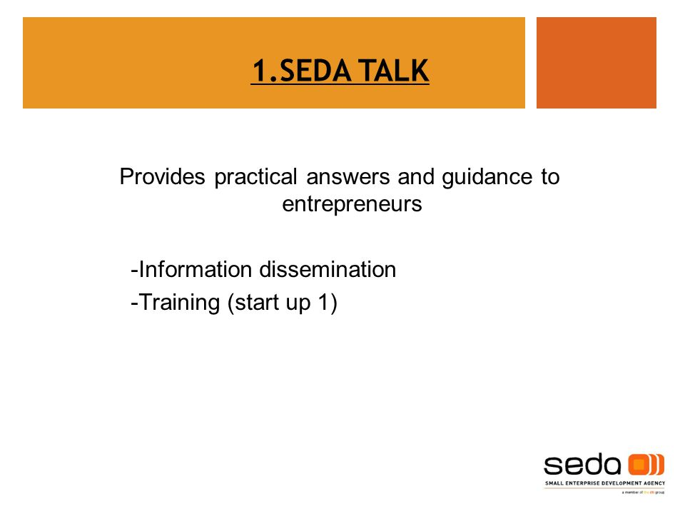 Provides practical answers and guidance to entrepreneurs -Information dissemination -Training (start up 1) 1.SEDA TALK