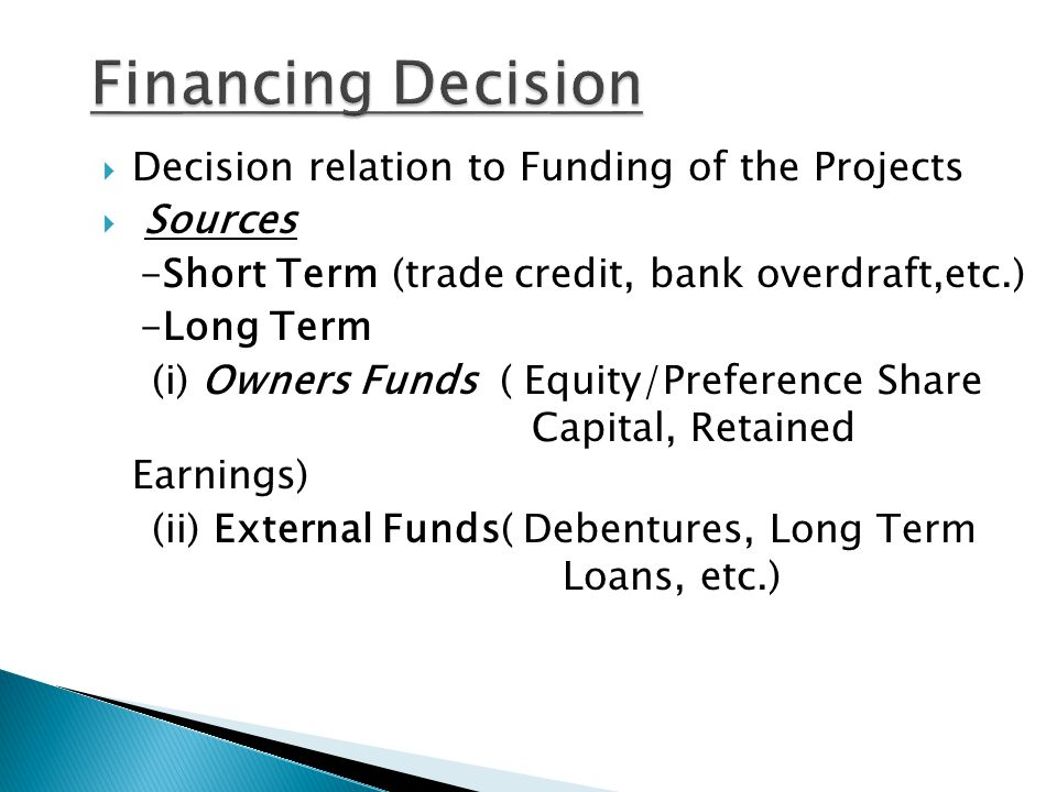  Decision relation to Funding of the Projects  Sources -Short Term (trade credit, bank overdraft,etc.) -Long Term (i) Owners Funds ( Equity/Preference Share Capital, Retained Earnings) (ii) External Funds( Debentures, Long Term Loans, etc.)