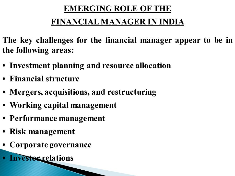 EMERGING ROLE OF THE FINANCIAL MANAGER IN INDIA The key challenges for the financial manager appear to be in the following areas: Investment planning and resource allocation Financial structure Mergers, acquisitions, and restructuring Working capital management Performance management Risk management Corporate governance Investor relations
