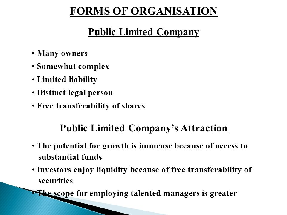 FORMS OF ORGANISATION Public Limited Company Many owners Somewhat complex Limited liability Distinct legal person Free transferability of shares Public Limited Company's Attraction The potential for growth is immense because of access to substantial funds Investors enjoy liquidity because of free transferability of securities The scope for employing talented managers is greater