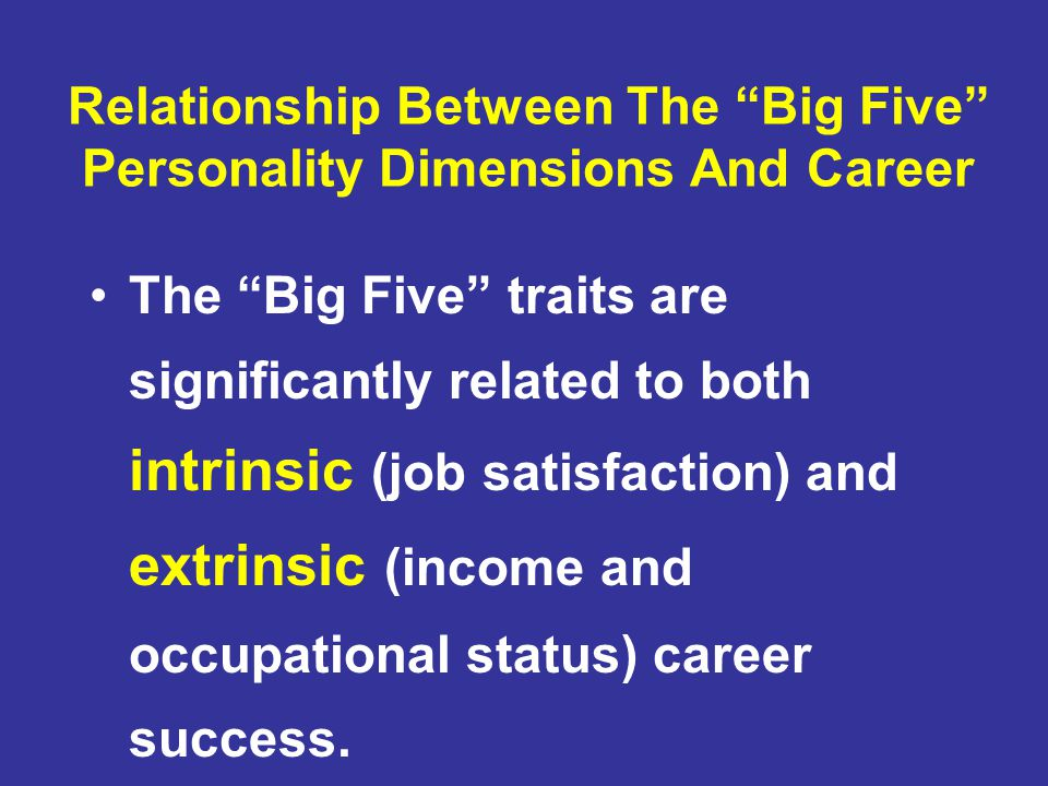 Relationship Between The Big Five Personality Dimensions And Career The Big Five traits are significantly related to both intrinsic (job satisfaction) and extrinsic (income and occupational status) career success.