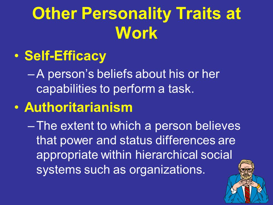 Other Personality Traits at Work Self-Efficacy –A person's beliefs about his or her capabilities to perform a task.