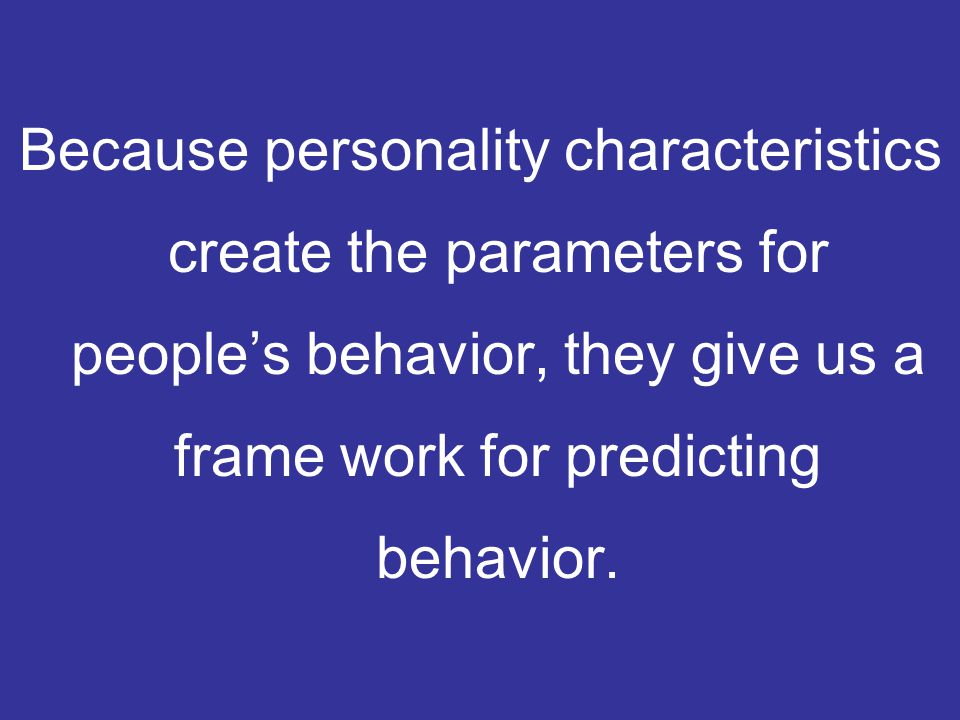 Because personality characteristics create the parameters for people's behavior, they give us a frame work for predicting behavior.