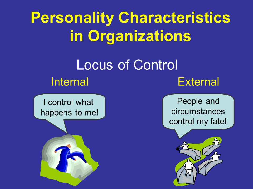 Personality Characteristics in Organizations Locus of Control InternalExternal I control what happens to me.
