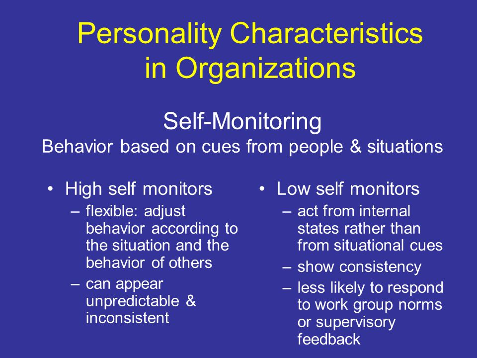 Personality Characteristics in Organizations Self-Monitoring Behavior based on cues from people & situations High self monitors –flexible: adjust behavior according to the situation and the behavior of others –can appear unpredictable & inconsistent Low self monitors –act from internal states rather than from situational cues –show consistency –less likely to respond to work group norms or supervisory feedback