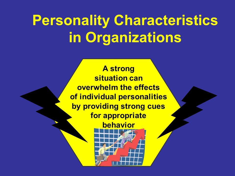 Personality Characteristics in Organizations A strong situation can overwhelm the effects of individual personalities by providing strong cues for appropriate behavior