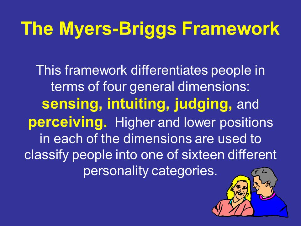 The Myers-Briggs Framework This framework differentiates people in terms of four general dimensions: sensing, intuiting, judging, and perceiving.