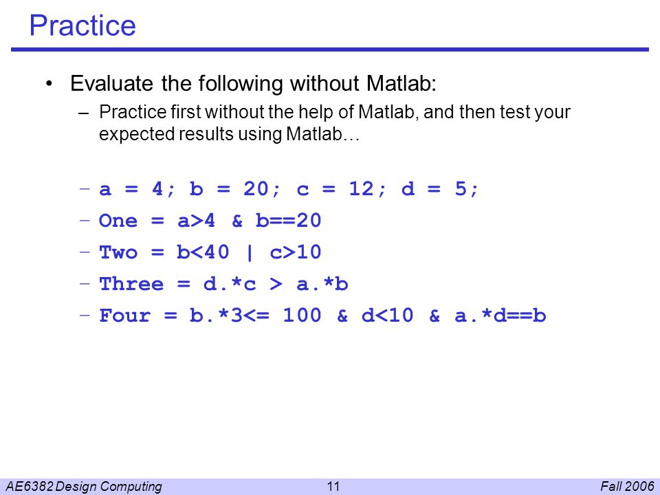 Fall 2006AE6382 Design Computing11 Practice Evaluate the following without Matlab: –Practice first without the help of Matlab, and then test your expected results using Matlab… –a = 4; b = 20; c = 12; d = 5; –One = a>4 & b==20 –Two = b 10 –Three = d.*c > a.*b –Four = b.*3<= 100 & d<10 & a.*d==b