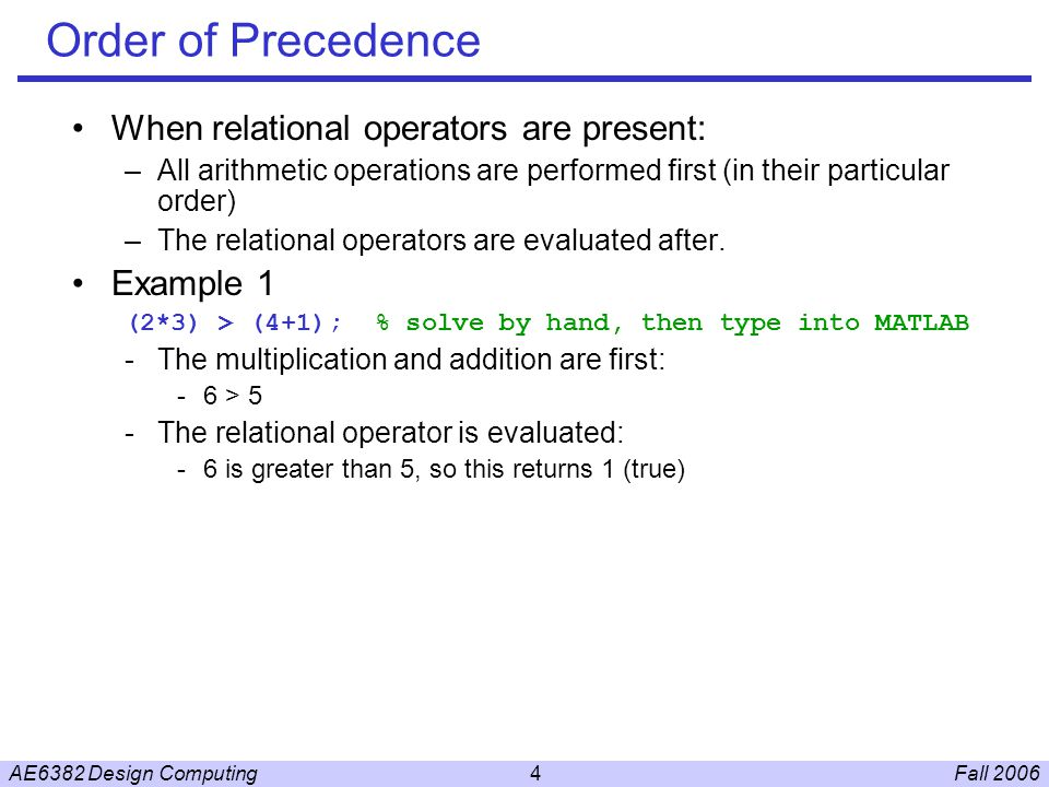Fall 2006AE6382 Design Computing4 Order of Precedence When relational operators are present: –All arithmetic operations are performed first (in their particular order) –The relational operators are evaluated after.