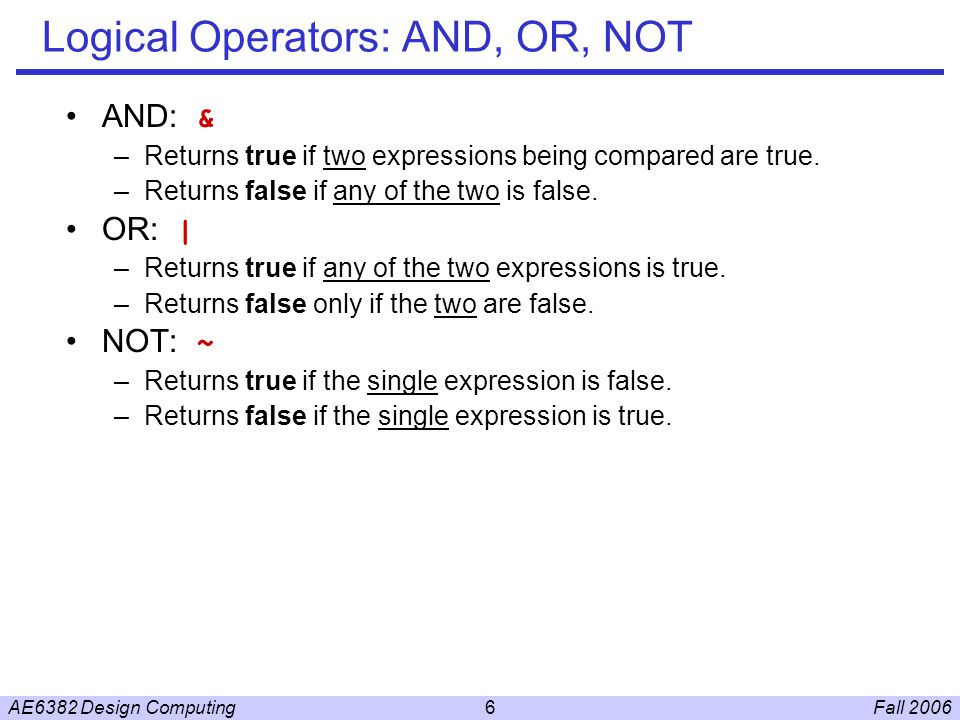 Fall 2006AE6382 Design Computing6 Logical Operators: AND, OR, NOT AND: & –Returns true if two expressions being compared are true.