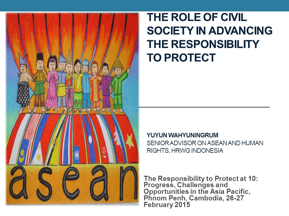 THE ROLE OF CIVIL SOCIETY IN ADVANCING THE RESPONSIBILITY TO PROTECT YUYUN WAHYUNINGRUM SENIOR ADVISOR ON ASEAN AND HUMAN RIGHTS, HRWG INDONESIA The Responsibility to Protect at 10: Progress, Challenges and Opportunities in the Asia Pacific, Phnom Penh, Cambodia, February 2015