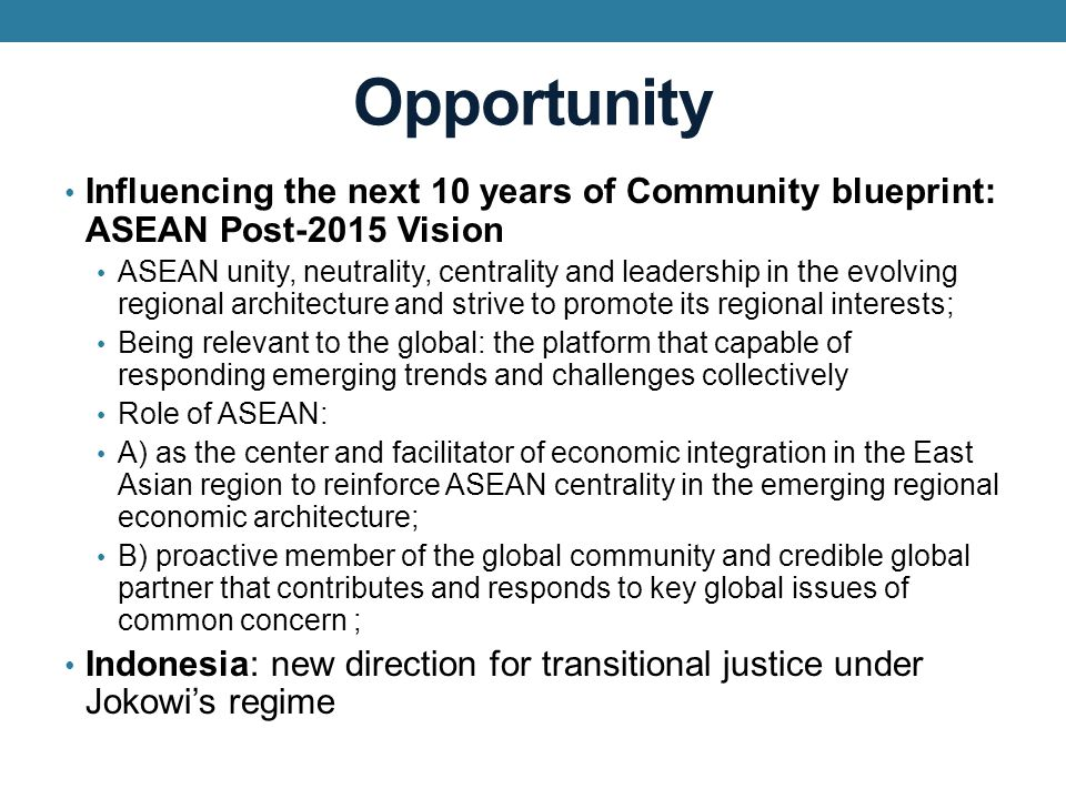 Opportunity Influencing the next 10 years of Community blueprint: ASEAN Post-2015 Vision ASEAN unity, neutrality, centrality and leadership in the evolving regional architecture and strive to promote its regional interests; Being relevant to the global: the platform that capable of responding emerging trends and challenges collectively Role of ASEAN: A) as the center and facilitator of economic integration in the East Asian region to reinforce ASEAN centrality in the emerging regional economic architecture; B) proactive member of the global community and credible global partner that contributes and responds to key global issues of common concern ; Indonesia: new direction for transitional justice under Jokowi's regime
