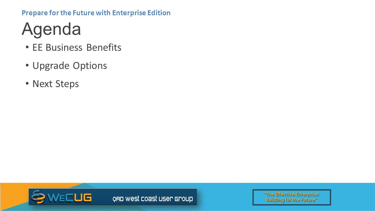 The Effective Enterprise: Building for the Future EE Business Benefits Upgrade Options Next Steps Agenda Prepare for the Future with Enterprise Edition