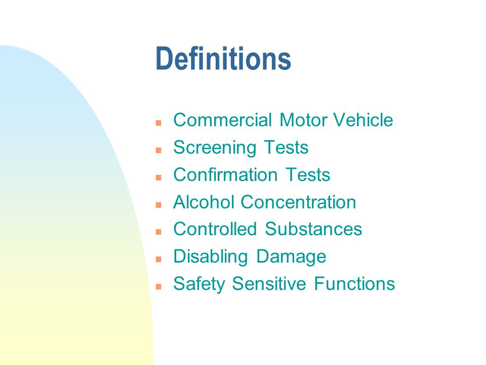 Definitions n Commercial Motor Vehicle n Screening Tests n Confirmation Tests n Alcohol Concentration n Controlled Substances n Disabling Damage n Safety Sensitive Functions