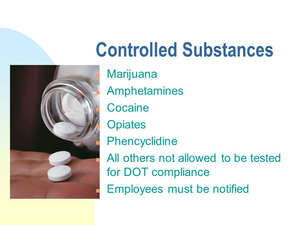 Controlled Substances n Marijuana n Amphetamines n Cocaine n Opiates n Phencyclidine n All others not allowed to be tested for DOT compliance n Employees must be notified