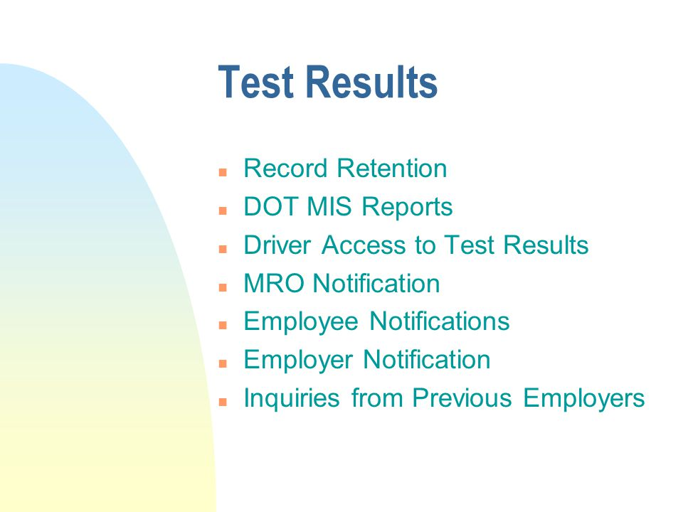 Test Results n Record Retention n DOT MIS Reports n Driver Access to Test Results n MRO Notification n Employee Notifications n Employer Notification n Inquiries from Previous Employers