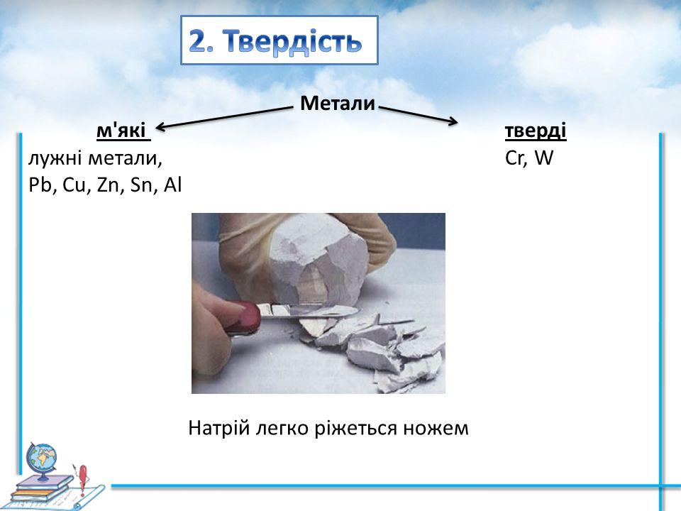 Метали м'які тверді лужні метали, Cr, W Pb, Cu, Zn, Sn, Al Натрій легко ріжеться ножем