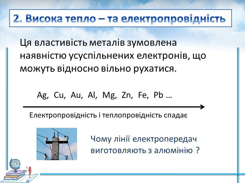 Ця властивість металів зумовлена наявністю усуспільнених електронів, що можуть відносно вільно рухатися. Ag, Cu, Au, Al, Mg, Zn, Fe, Pb … Електропрові