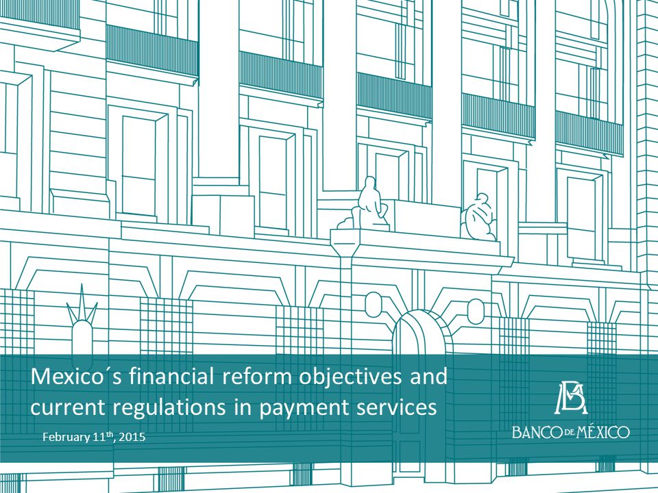 Mexico´s financial reform objectives and current regulations in payment services February 11 th, 2015