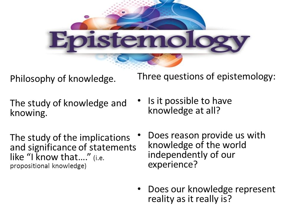 Philosophy of knowledge. The study of knowledge and knowing.
