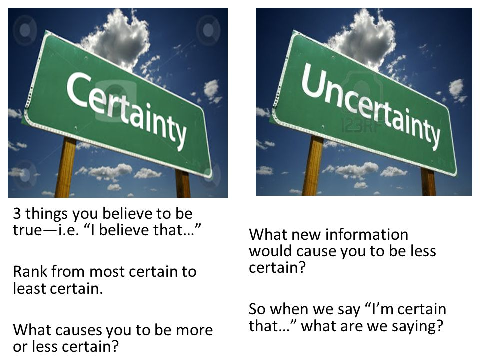 What new information would cause you to be less certain.