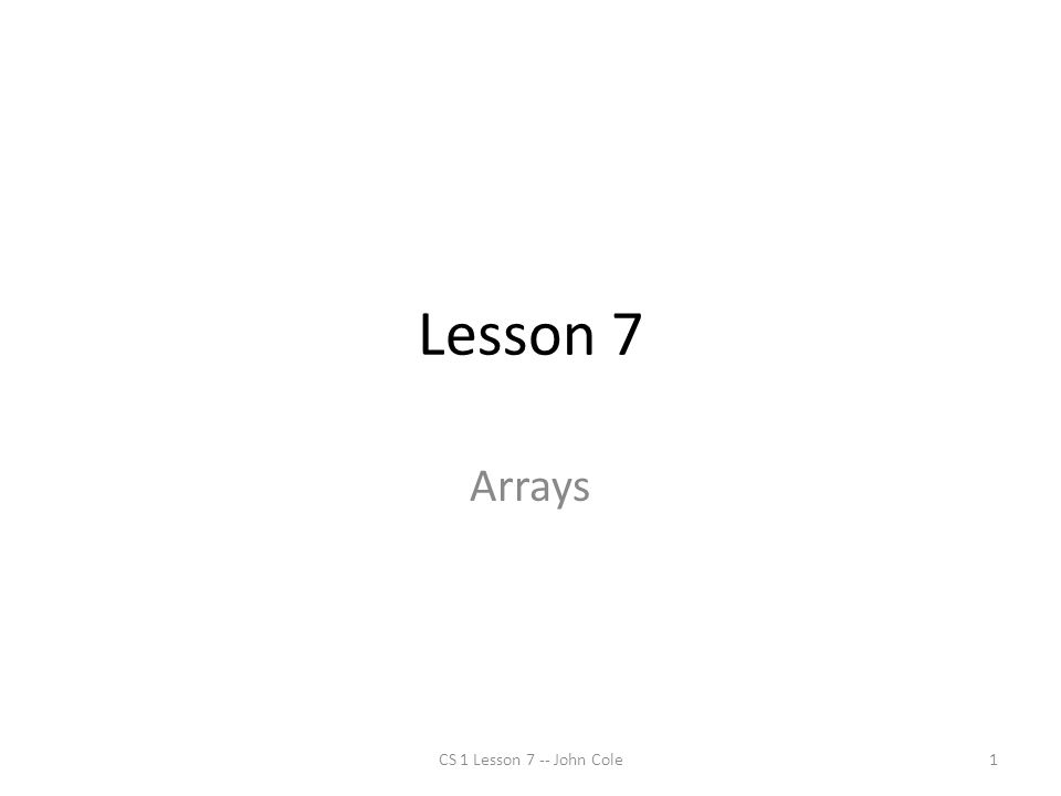 Lesson 7 Arrays CS 1 Lesson 7 -- John Cole1