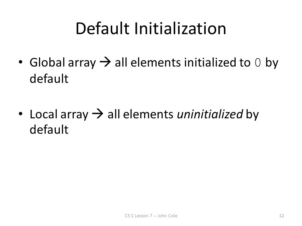 Default Initialization Global array  all elements initialized to 0 by default Local array  all elements uninitialized by default CS 1 Lesson 7 -- John Cole12