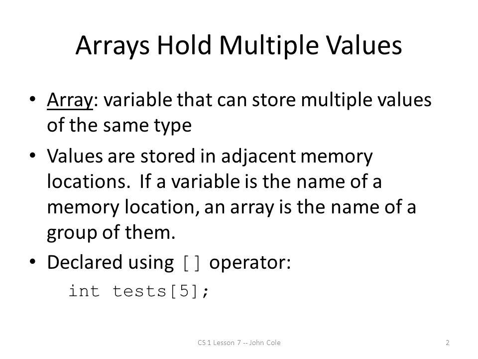 Arrays Hold Multiple Values Array: variable that can store multiple values of the same type Values are stored in adjacent memory locations.