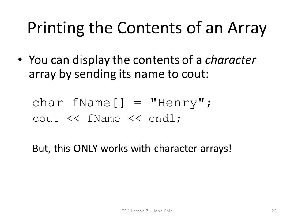 Printing the Contents of an Array You can display the contents of a character array by sending its name to cout: char fName[] = Henry ; cout << fName << endl; But, this ONLY works with character arrays.