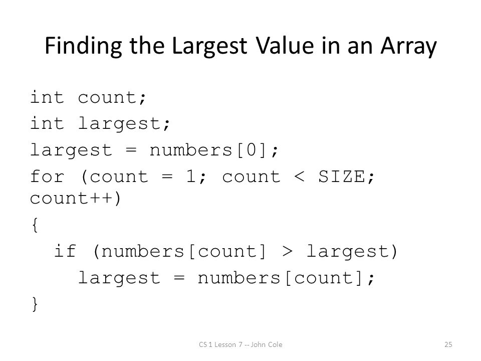 Finding the Largest Value in an Array int count; int largest; largest = numbers[0]; for (count = 1; count < SIZE; count++) { if (numbers[count] > largest) largest = numbers[count]; } CS 1 Lesson 7 -- John Cole25