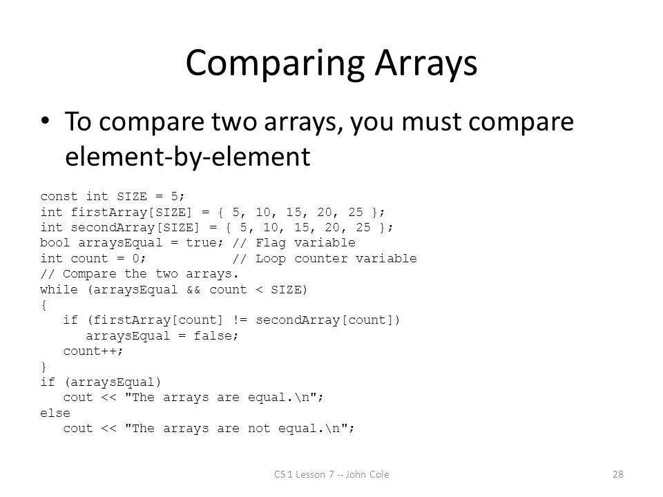 Comparing Arrays To compare two arrays, you must compare element-by-element const int SIZE = 5; int firstArray[SIZE] = { 5, 10, 15, 20, 25 }; int secondArray[SIZE] = { 5, 10, 15, 20, 25 }; bool arraysEqual = true; // Flag variable int count = 0; // Loop counter variable // Compare the two arrays.