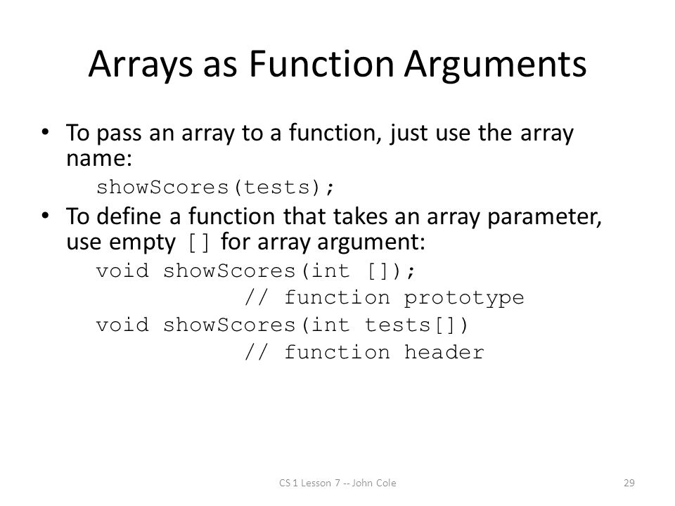 Arrays as Function Arguments To pass an array to a function, just use the array name: showScores(tests); To define a function that takes an array parameter, use empty [] for array argument: void showScores(int []); // function prototype void showScores(int tests[]) // function header CS 1 Lesson 7 -- John Cole29