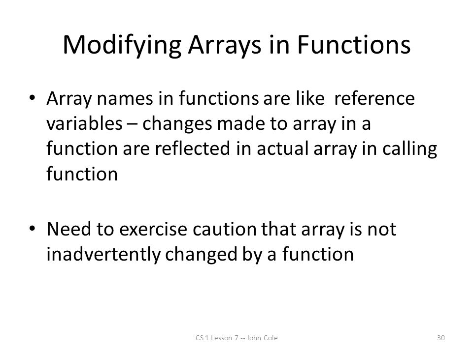Modifying Arrays in Functions Array names in functions are like reference variables – changes made to array in a function are reflected in actual array in calling function Need to exercise caution that array is not inadvertently changed by a function CS 1 Lesson 7 -- John Cole30
