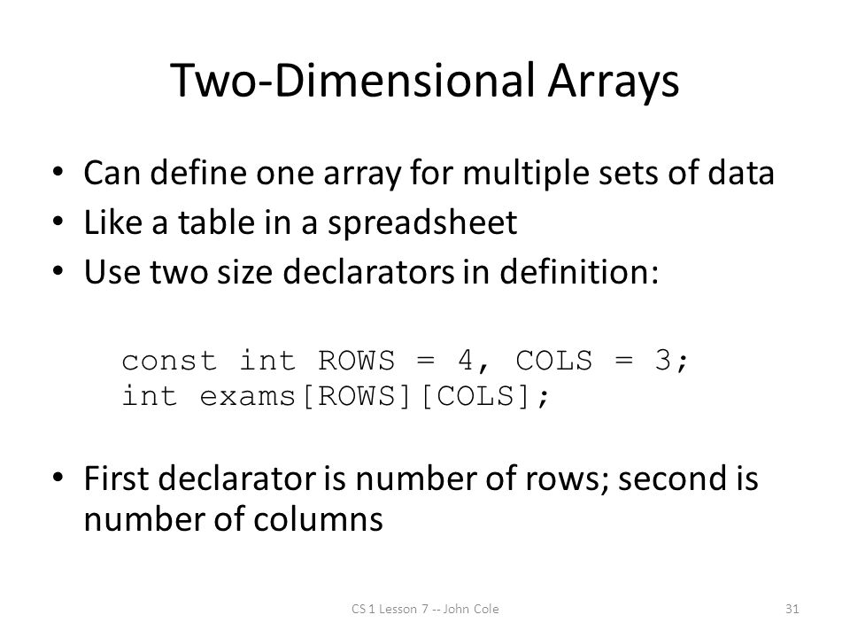 Two-Dimensional Arrays Can define one array for multiple sets of data Like a table in a spreadsheet Use two size declarators in definition: const int ROWS = 4, COLS = 3; int exams[ROWS][COLS]; First declarator is number of rows; second is number of columns CS 1 Lesson 7 -- John Cole31