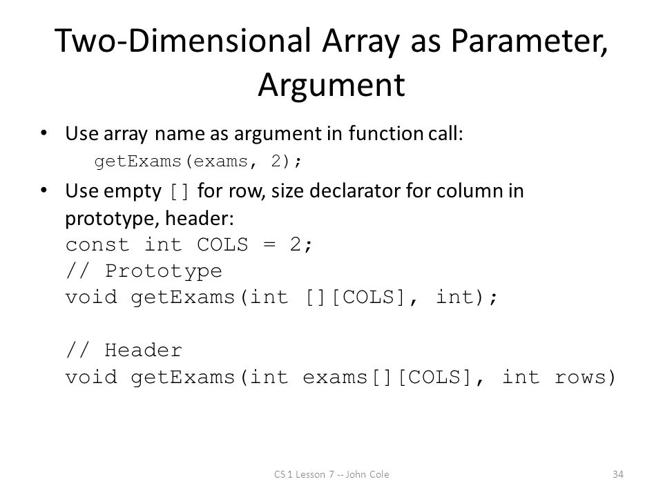 Two-Dimensional Array as Parameter, Argument Use array name as argument in function call: getExams(exams, 2); Use empty [] for row, size declarator for column in prototype, header: const int COLS = 2; // Prototype void getExams(int [][COLS], int); // Header void getExams(int exams[][COLS], int rows) CS 1 Lesson 7 -- John Cole34