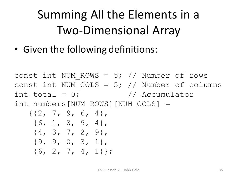 Summing All the Elements in a Two-Dimensional Array Given the following definitions: const int NUM_ROWS = 5; // Number of rows const int NUM_COLS = 5; // Number of columns int total = 0; // Accumulator int numbers[NUM_ROWS][NUM_COLS] = {{2, 7, 9, 6, 4}, {6, 1, 8, 9, 4}, {4, 3, 7, 2, 9}, {9, 9, 0, 3, 1}, {6, 2, 7, 4, 1}}; CS 1 Lesson 7 -- John Cole35