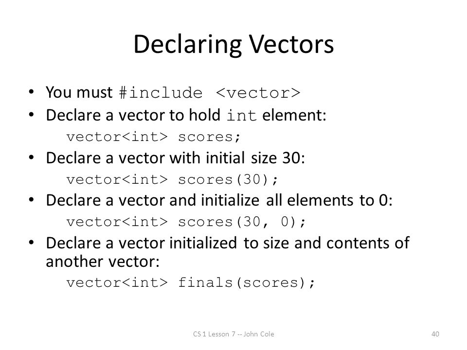 Declaring Vectors You must #include Declare a vector to hold int element: vector scores; Declare a vector with initial size 30: vector scores(30); Declare a vector and initialize all elements to 0: vector scores(30, 0); Declare a vector initialized to size and contents of another vector: vector finals(scores); CS 1 Lesson 7 -- John Cole40