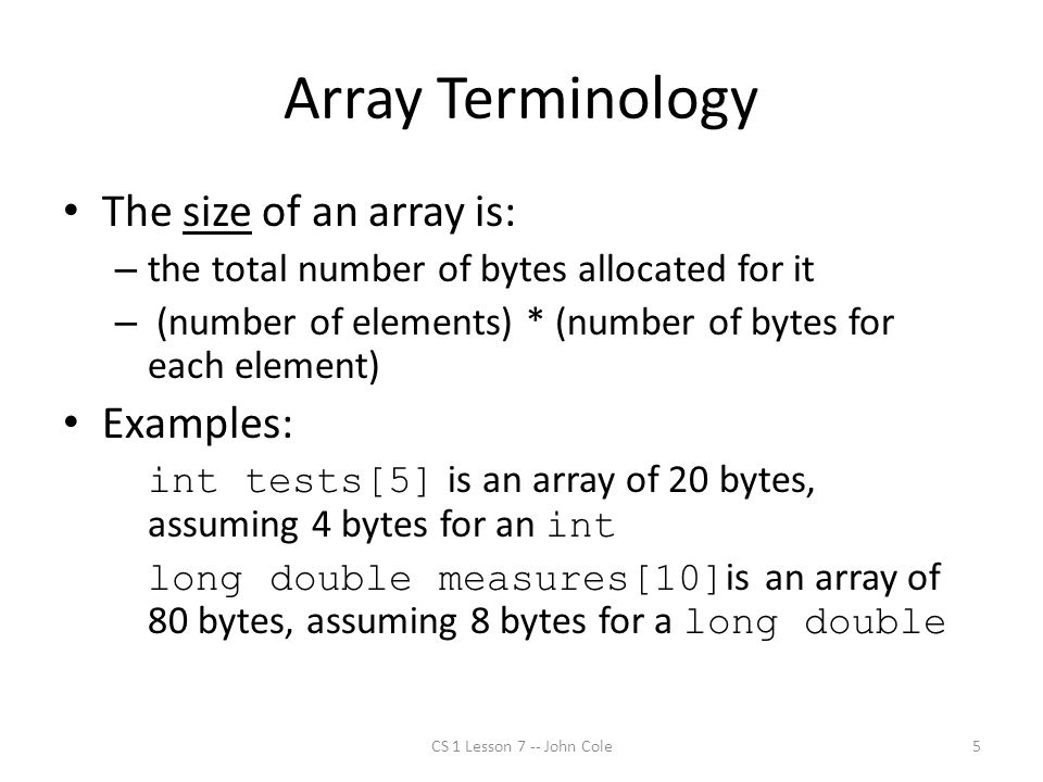 Array Terminology The size of an array is: – the total number of bytes allocated for it – (number of elements) * (number of bytes for each element) Examples: int tests[5] is an array of 20 bytes, assuming 4 bytes for an int long double measures[10] is an array of 80 bytes, assuming 8 bytes for a long double CS 1 Lesson 7 -- John Cole5