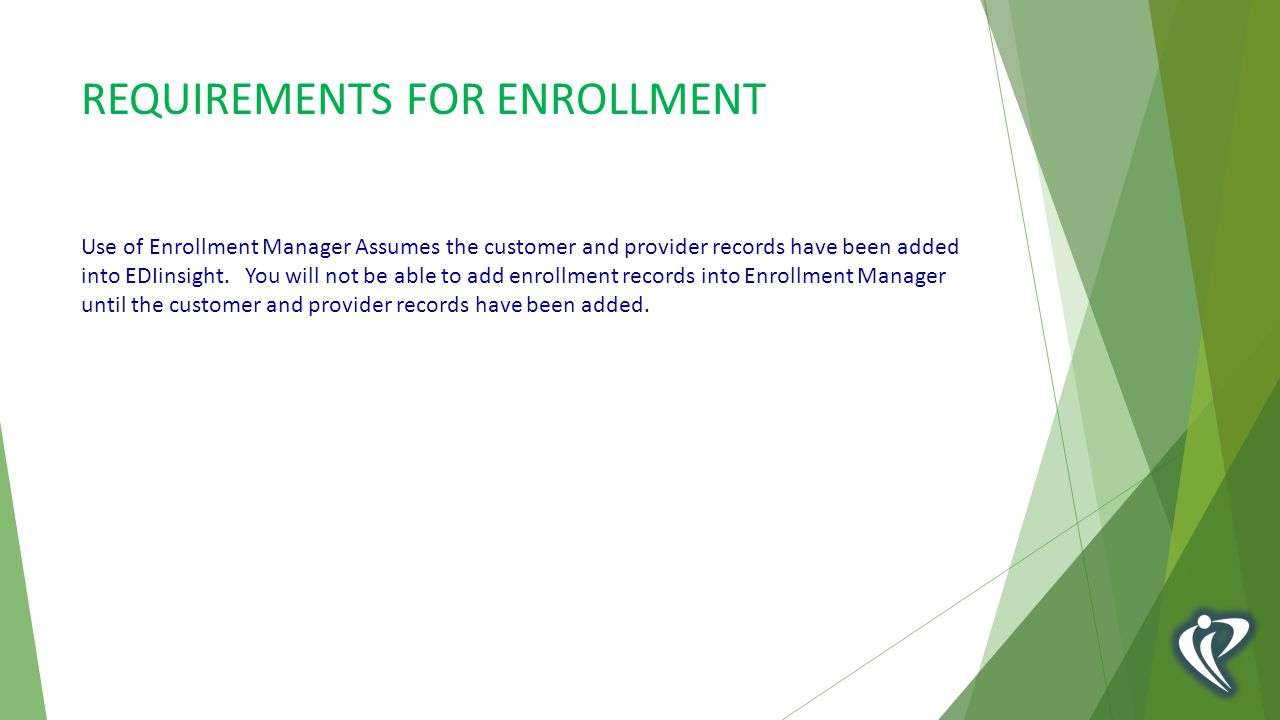 REQUIREMENTS FOR ENROLLMENT Use of Enrollment Manager Assumes the customer and provider records have been added into EDIinsight.