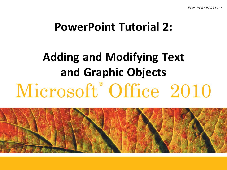 ® Microsoft Office 2010 PowerPoint Tutorial 2: Adding and Modifying Text and Graphic Objects