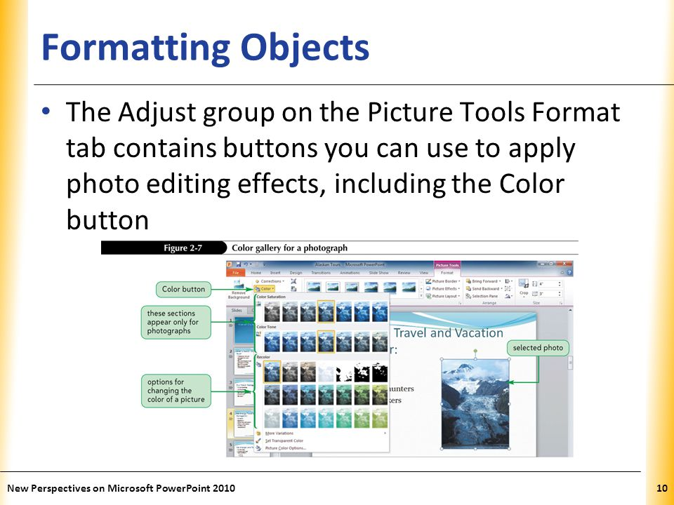 XP Formatting Objects The Adjust group on the Picture Tools Format tab contains buttons you can use to apply photo editing effects, including the Color button New Perspectives on Microsoft PowerPoint