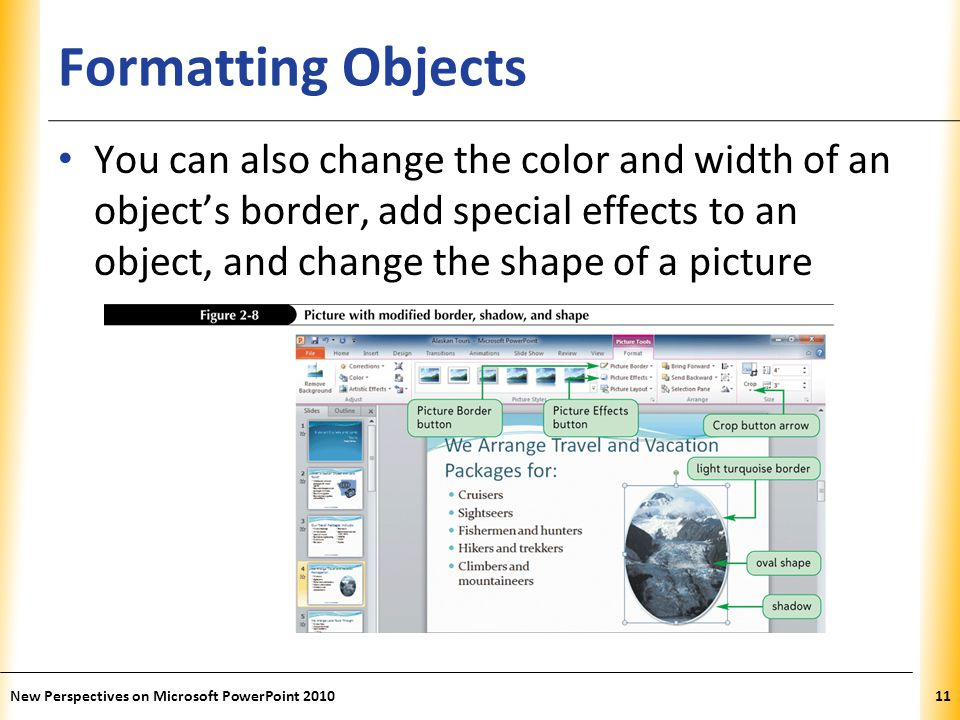 XP Formatting Objects You can also change the color and width of an object's border, add special effects to an object, and change the shape of a picture New Perspectives on Microsoft PowerPoint