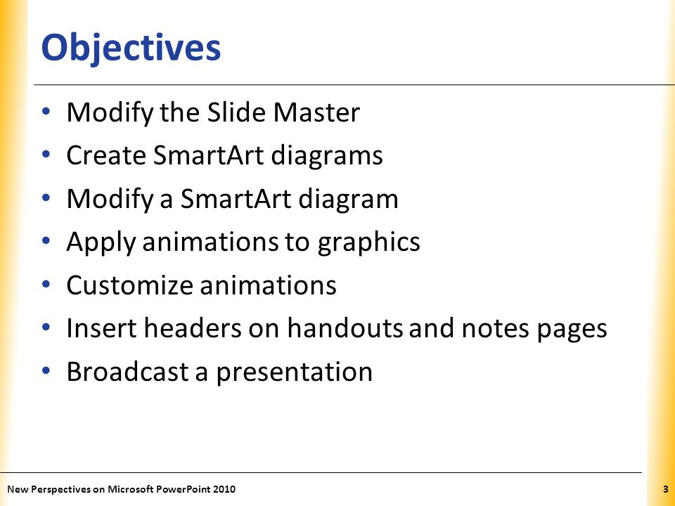 XP Objectives Modify the Slide Master Create SmartArt diagrams Modify a SmartArt diagram Apply animations to graphics Customize animations Insert headers on handouts and notes pages Broadcast a presentation New Perspectives on Microsoft PowerPoint 20103