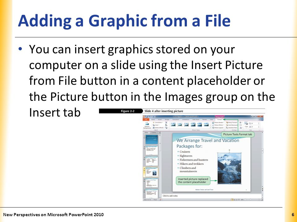 XP Adding a Graphic from a File You can insert graphics stored on your computer on a slide using the Insert Picture from File button in a content placeholder or the Picture button in the Images group on the Insert tab New Perspectives on Microsoft PowerPoint 20106