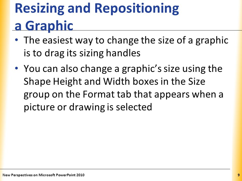 XP Resizing and Repositioning a Graphic The easiest way to change the size of a graphic is to drag its sizing handles You can also change a graphic's size using the Shape Height and Width boxes in the Size group on the Format tab that appears when a picture or drawing is selected New Perspectives on Microsoft PowerPoint 20109