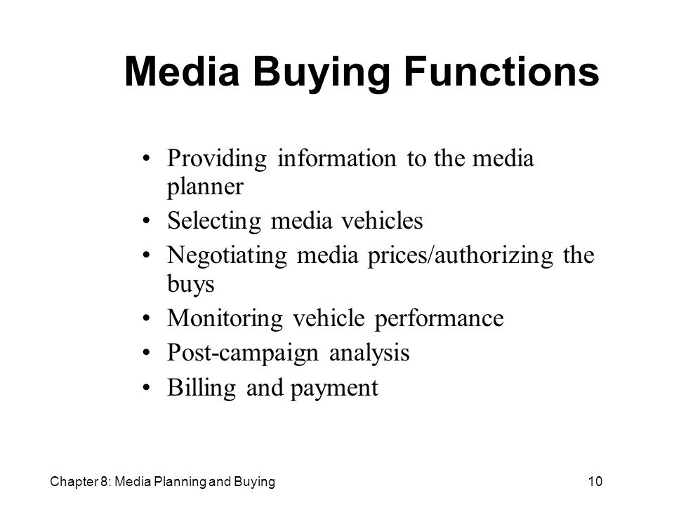 Chapter 8: Media Planning and Buying10 Media Buying Functions Providing information to the media planner Selecting media vehicles Negotiating media prices/authorizing the buys Monitoring vehicle performance Post-campaign analysis Billing and payment