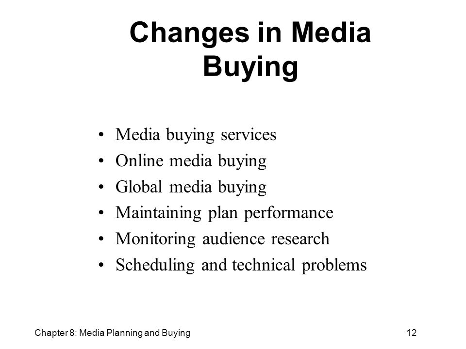 Chapter 8: Media Planning and Buying12 Changes in Media Buying Media buying services Online media buying Global media buying Maintaining plan performance Monitoring audience research Scheduling and technical problems