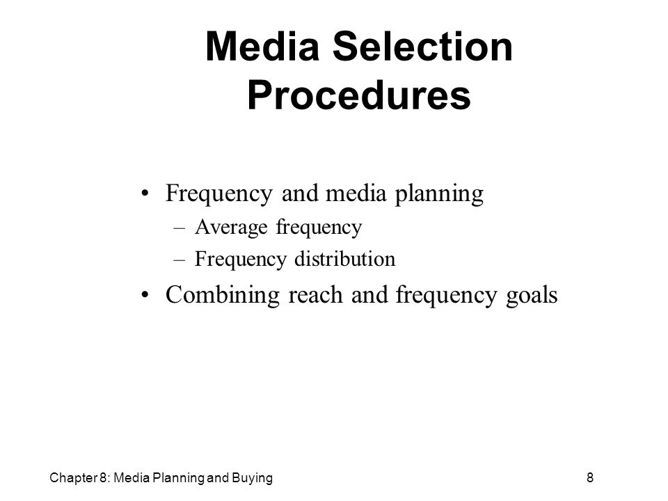Chapter 8: Media Planning and Buying8 Media Selection Procedures Frequency and media planning –Average frequency –Frequency distribution Combining reach and frequency goals