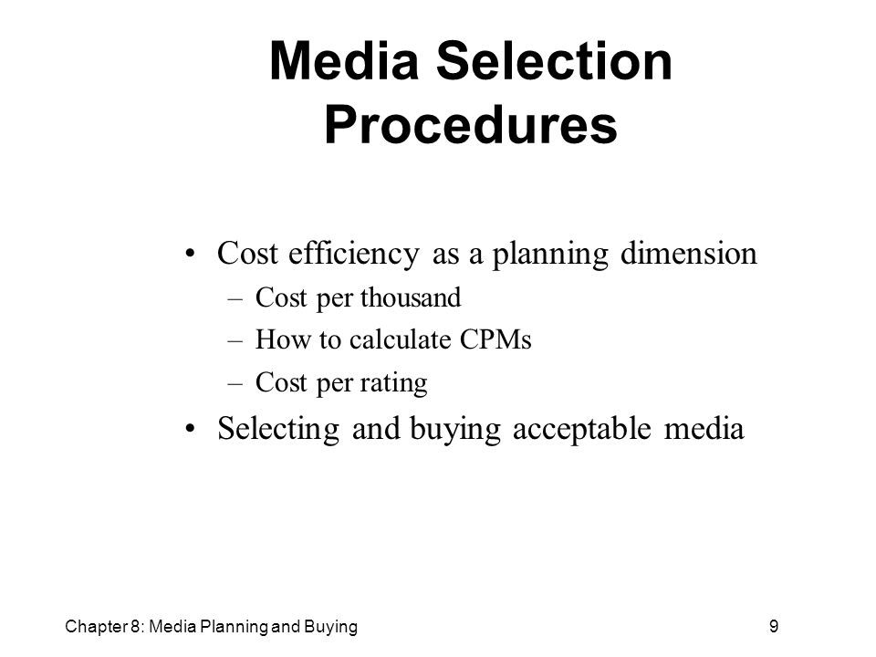 Chapter 8: Media Planning and Buying9 Media Selection Procedures Cost efficiency as a planning dimension –Cost per thousand –How to calculate CPMs –Cost per rating Selecting and buying acceptable media